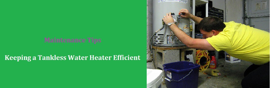Tips to Keeping a Tankless Water Heater Efficient