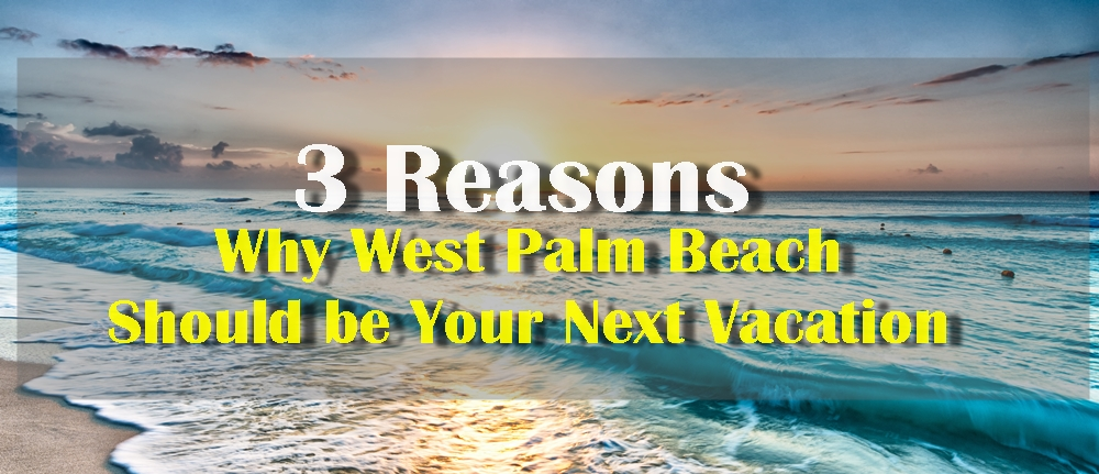 3 Reasons West Palm Beach Should Be Your Next Vacation